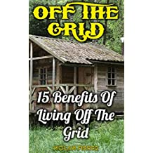Off The Grid: 15 Benefits Of Living Off The Grid (English Edition)