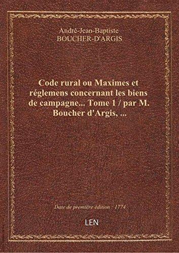 Code rural ouMaximesetréglemens concernant lesbiensdecampagne…Tome 1 / parM.Boucher d'Argis par André-Jean-Baptiste