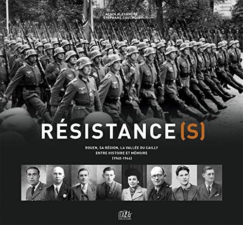 Résistance(s). Rouen sa région, la vallée du Cailly entre histoire et mémoire (1940-1944)