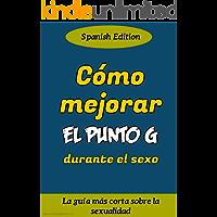 Cómo mejorar el punto G durante el sexo: La guía más corta sobre la sexualidad (Spanish Edition)