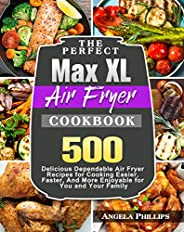 The Perfect Max XL Air Fryer Cookbook: 500 Delicious Dependable Air Fryer Recipes for Cooking Easier, Faster,