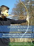 Grundlagenkurs Bogenbau: Bauanleitungen für Hobbybastler - Am ersten Tag zum Recurvebogen
