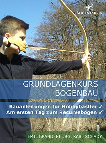 Grundlagenkurs Bogenbau: Bauanleitungen für Hobbybastler - Am ersten Tag zum Recurvebogen (Bogen Pfeile Tag)