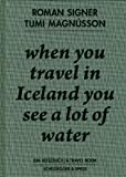 When You Travel in Iceland You See a Lot of Water: Ein Reisebuch - Roman Signer, Tumi Magnússon