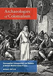 Archaeologies of Colonialism: Consumption, Entanglement, and Violence in Ancient Mediterranean France (Joan Palevsky Imprint in Classical Literature)