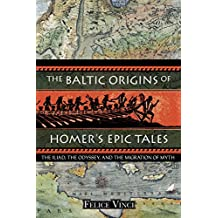 The Baltic Origins of Homer's Epic Tales: The <i>Iliad,</i> the <i>Odyssey,</i> and the Migration of Myth (English Edition)