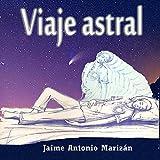 Viaje Astral [Astral Journey]: Experiencias y Enseñanzas Sobre el Desdoblamiento Astral [Experiences and Lessons About Astral Projection]