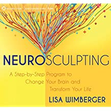 Neurosculpting: A Step-By-Step Program to Change Your Brain and Transform Your Life