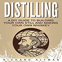 Distilling: A DIY Guide to Building Your Own Still and Making Your Own Whiskey