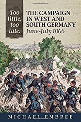 Too Little, Too Late: The Campaign in West and South Germany, June-July 1866 by Michael Embree (2015-11-20)