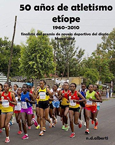 50 AÑOS DE ATLETISMO ETÍOPE (1960-2010): Finalista premio novela deportiva del diario Marca 2010 por n.d. alberti