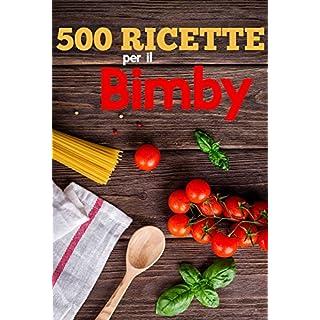 500 Ricette per Il Bimby: Ricette di Pasta, Carne, Pesce, Pollo, Antipasti, Contorni, Secondi, Primi e Dolci da Fare Con il Bimby (Italian Edition)