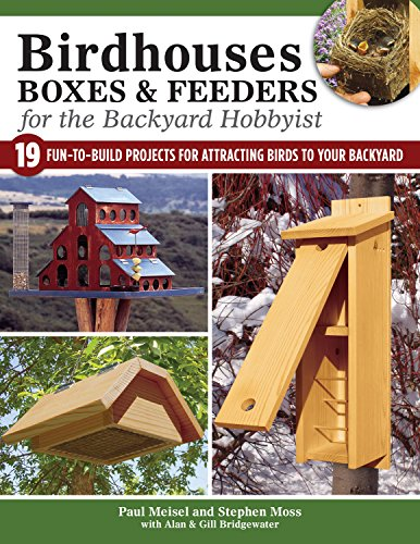 Birdhouses, Boxes & Feeders for the Backyard Hobbyist: 19 Fun-To-Build Projects for Attracting Birds to Your Backyard Bluebird Feeder