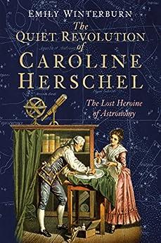 The Quiet Revolution of Caroline Herschel: The Lost Heroine of Astronomy (English Edition) de [Winterburn, Emily]