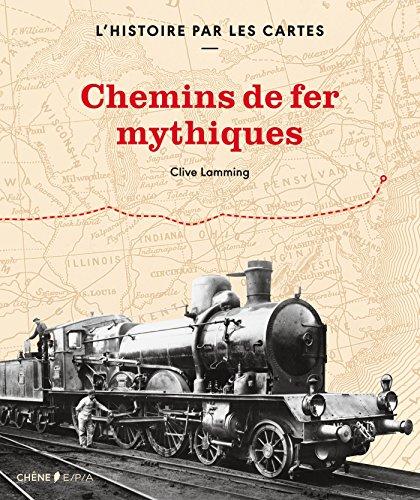 L'histoire par les cartes : chemins de fer mythiques par Clive Lamming