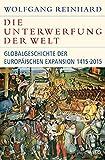 Die Unterwerfung der Welt: Globalgeschichte der europäischen Expansion 1415-2015 - Wolfgang Reinhard