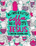 A Christian Colouring Book: All I Need Is A Little Coffee & A Whole Lot Of Jesus (ITG Christian Planner, Prayer Journal, Bible Study Journal, Adult Coloring Book & Journaling Bible Series)