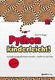 Python kinderleicht!: Einfach programmieren lernen – nicht nur für Kids