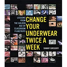 Change Your Underwear Twice a Week: Lessons from the Golden Age of Classroom Filmstrips by Danny Gregory (2004-04-01)