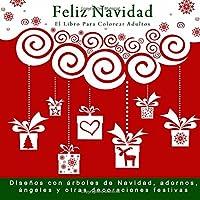Feliz Navidad: El Libro Para Colorear Adultos: Disenos con arboles de Navidad, adornos, angeles y otras decoraciones festivas