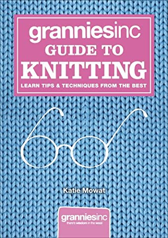 Grannies, Inc. Guide to Knitting: Learn Tips, Techniques and Patterns from the Best