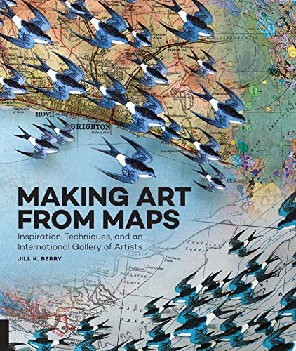 Making Art From Maps: Inspiration, Techniques, and an International Gallery of Artists (Art of) por Jill K. Berry