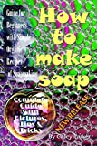 Soap Making: Guide for Beginners with Simple Organic Recipes of How to Make Soap Step by Step