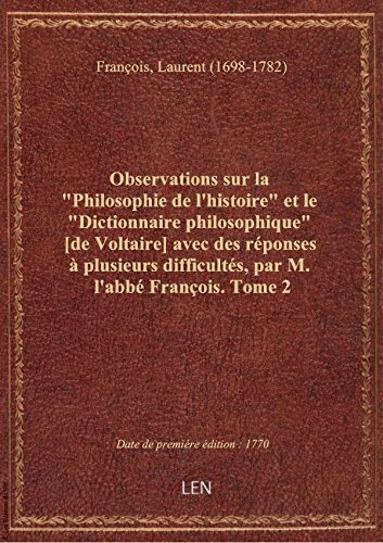 Observations sur la Philosophie de l'histoire et le Dictionnaire philosophique [de Voltaire] ave par Laurent (1 François