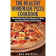 The Healthy Homemade Pizza Cookbook: Mouth Watering Pizza Recipes to Make from the Comfort of Your Home (English Edition)