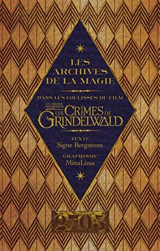 Les archives de la magie. Les animaux fantastiques: Les crimes de Grindelwald: Dans les coulisses du film par Signe Bergstrom