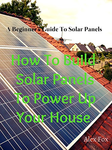 How To Build Solar Panels To Power Up Your House: A Beginner's Guide To Solar Panels