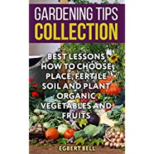 Gardening Tips Collection: Best Lessons How To Choose Place, Fertile Soil And Plant Organic Vegetables And Fruits (English Edition)