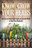 Know and Grow Your Herbs: An Easy-To-Understand Guide on Growing Herbs in Your Own Backyard