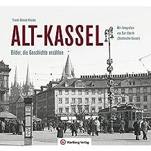 Alt-Kassel - Bilder, die Geschichte erzählen: Mit Fotografien von Carl Eberth (Stadtarchiv Kassel) (Historischer Bildband)