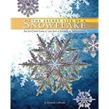 Secret Life of a Snowflake: An Up-Close Look at the Art and Science of Snowflakes