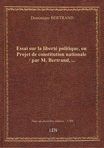 Essai surlalibert politique, ouProjetdeconstitution nationale / parM.Bertrand,