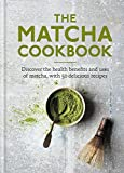 The Matcha Cookbook: Discover the health benefits and uses of matcha, with 50 delicious recipes