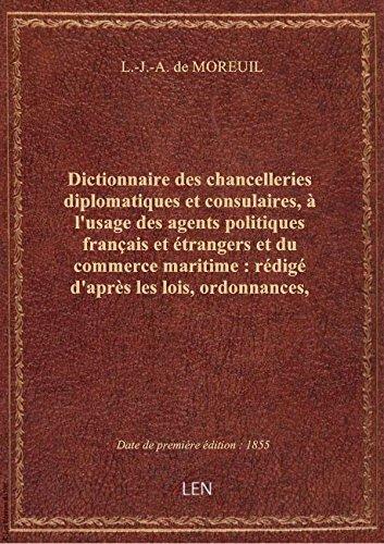 Dictionnaire des chancelleries diplomatiques et consulaires, à l'usage des agents politiques françai par L.-J.-A. de MOREUIL
