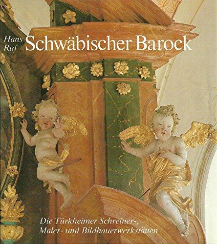Schwäbischer Barock. Die Türkheimer Werkstätten. Schreiner, Bildhauer und Maler des 17. und 18. Jahrhunderts -
