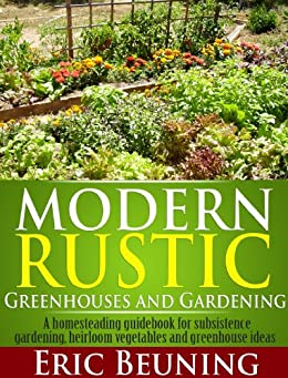 Modern Rustic: Greenhouses and Gardening: A homesteading guidebook for subsistence gardening, heirloom vegetables and greenhouse ideas (English Edition) par [Beuning, Eric]