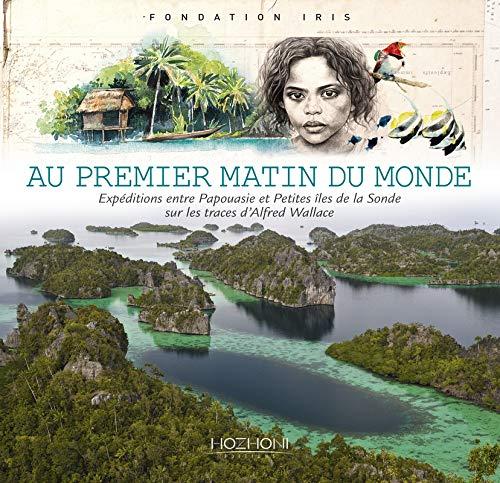 Au premier matin du monde : Expéditions entre Papouasie et petites îles de la Sonde sur les traces d'Alfred Wallace -