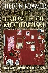 The Triumph of Modernism: The Art World, 1987-2005 by Hilton Kramer (2013-12-09)