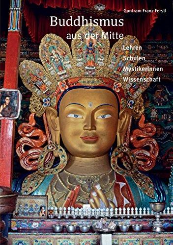 Buddhismus aus der Mitte: Lehren, Schulen, Mystikerinnen, Wissenschaft