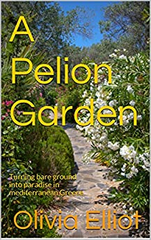 A Pelion Garden: Turning bare ground into paradise in mediterranean Greece by [Elliot, Olivia]