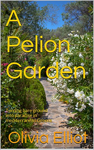A Pelion Garden: Turning bare ground into paradise in mediterranean Greece (English Edition)