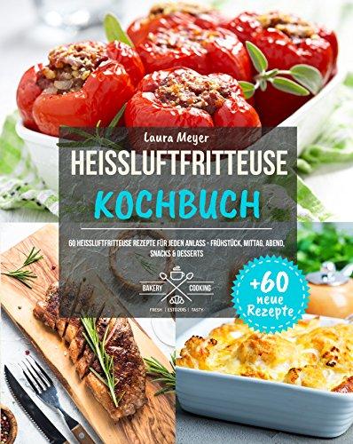 Heissluftfritteuse Kochbuch: Gesund Kochen ohne Fett - Himmlische Heißluftfritteuse Rezepte zu jedem Anlass (Heißluftfritteuse Rezeptbuch, Airfryer Kochbuch, Heißluft Friteuse)