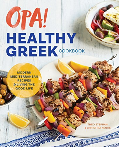 Opa! the Healthy Greek Cookbook: Modern Mediterranean Recipes for Living the Good Life