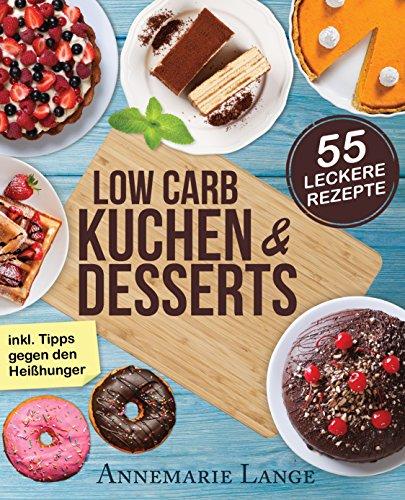 Low Carb Kuchen und Desserts: Mit 55 süßen und gesunden Rezepten - Wie Sie gesund abnehmen ohne auf Süßes zu verzichten - Backen Zu Wie