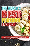 The World's Best Porridge Recipes: The Sweet Porridge Cookbook