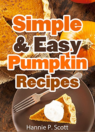 Simple & Easy Pumpkin Recipes (Delightful Fall/Autumn Recipes): Simple & Easy Pumpkin Recipe Cookbook (Quick and Easy Cooking Series) (English Edition)